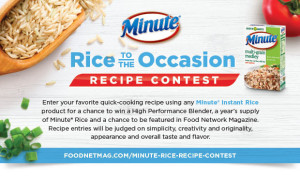 "Through September 5, Minute(R) Rice is hosting the ""Rice to the Occasion"" Recipe Contest. The contest, as seen in the August issue of Food Network Magazine, invites homecooks to enter their favorite quick-cooking recipe using any Minute Instant Rice product for a chance to win a High Performance Blender, a year's supply of Minute Rice, and a chance to be featured in Food Network Magazine. Entrants can submit recipes at http://www.foodnetmag.com/minute-rice-recipe-contest. (PRNewsFoto/Minute Rice)"